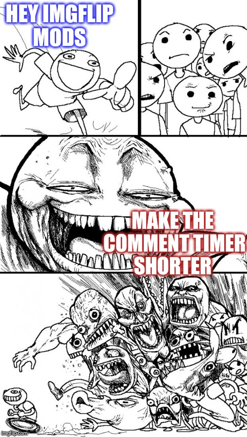 Shorter Timer Campaign (Apr 9-13) a Masqurade_, thecoffeemaster, and 1forpeace event | HEY IMGFLIP MODS MAKE THE COMMENT TIMER SHORTER | image tagged in memes,hey internet,comment timer,jbmemegeek,shorter comment timer campaign | made w/ Imgflip meme maker