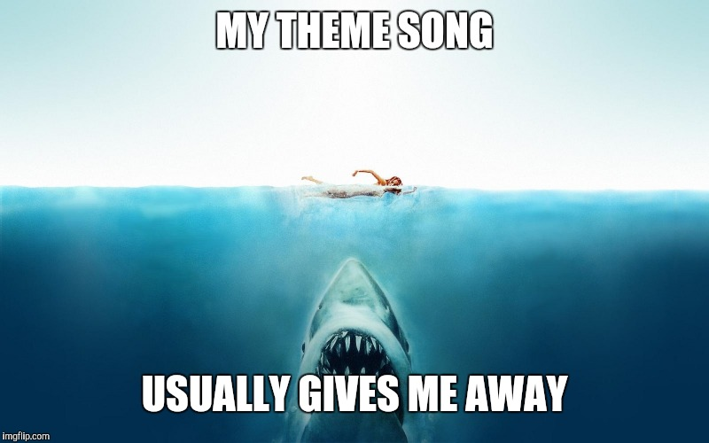 Jaws | MY THEME SONG USUALLY GIVES ME AWAY | image tagged in jaws | made w/ Imgflip meme maker