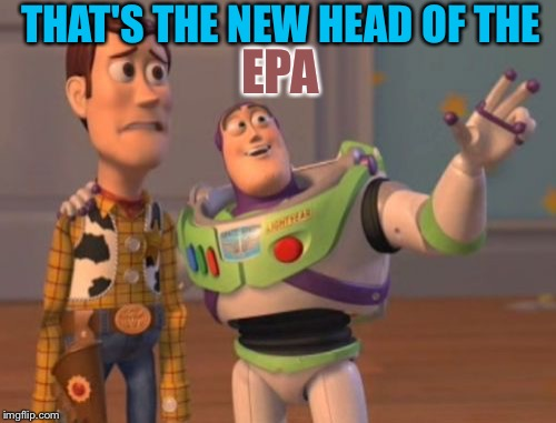 X, X Everywhere Meme | THAT'S THE NEW HEAD OF THE EPA | image tagged in memes,x x everywhere | made w/ Imgflip meme maker