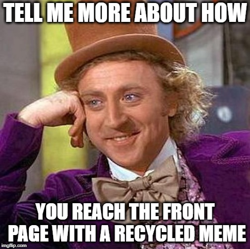 Creepy Condescending Wonka Meme | TELL ME MORE ABOUT HOW YOU REACH THE FRONT PAGE WITH A RECYCLED MEME | image tagged in memes,creepy condescending wonka | made w/ Imgflip meme maker