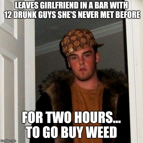 Scumbag Steve Meme | LEAVES GIRLFRIEND IN A BAR WITH 12 DRUNK GUYS SHE'S NEVER MET BEFORE FOR TWO HOURS... TO GO BUY WEED | image tagged in memes,scumbag steve,AdviceAnimals | made w/ Imgflip meme maker