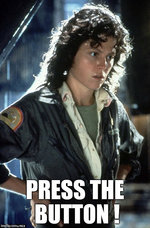 Sigourney Weaver | PRESS THE BUTTON ! | image tagged in sigourney weaver | made w/ Imgflip meme maker