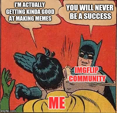 My Meme Life Right Now | I'M ACTUALLY GETTING KINDA GOOD AT MAKING MEMES YOU WILL NEVER BE A SUCCESS ME IMGFLIP COMMUNITY | image tagged in memes,batman slapping robin,batman,funny,funny memes,hilarious | made w/ Imgflip meme maker