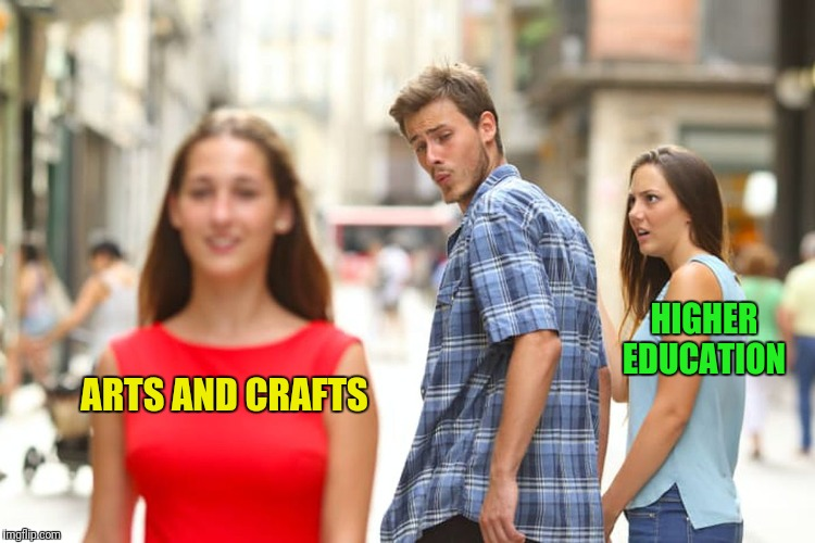 Distracted Boyfriend Meme | ARTS AND CRAFTS HIGHER EDUCATION | image tagged in memes,distracted boyfriend | made w/ Imgflip meme maker