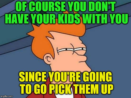 Futurama Fry Meme | OF COURSE YOU DON'T HAVE YOUR KIDS WITH YOU SINCE YOU'RE GOING TO GO PICK THEM UP | image tagged in memes,futurama fry | made w/ Imgflip meme maker