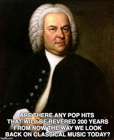 Bach | ARE THERE ANY POP HITS THAT WILL BE REVERED 200 YEARS FROM NOW THE WAY WE LOOK BACK ON CLASSICAL MUSIC TODAY? | image tagged in bach | made w/ Imgflip meme maker
