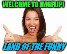 woman thumbs up | WELCOME TO IMGFLIP! LAND OF THE FUNNY | image tagged in woman thumbs up | made w/ Imgflip meme maker