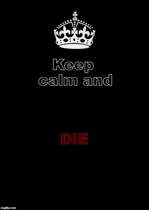 die | Keep calm and DIE | image tagged in die | made w/ Imgflip meme maker