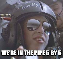 WE'RE IN THE PIPE 5 BY 5 | made w/ Imgflip meme maker
