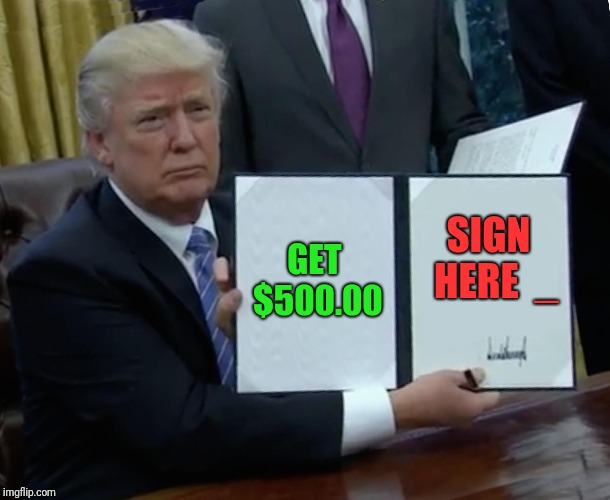 Trump Bill Signing Meme | GET $500.00 SIGN  HERE  _ | image tagged in memes,trump bill signing | made w/ Imgflip meme maker