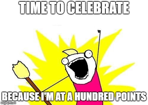 it's time to celebrate | TIME TO CELEBRATE BECAUSE I'M AT A HUNDRED POINTS | image tagged in memes,x all the y | made w/ Imgflip meme maker