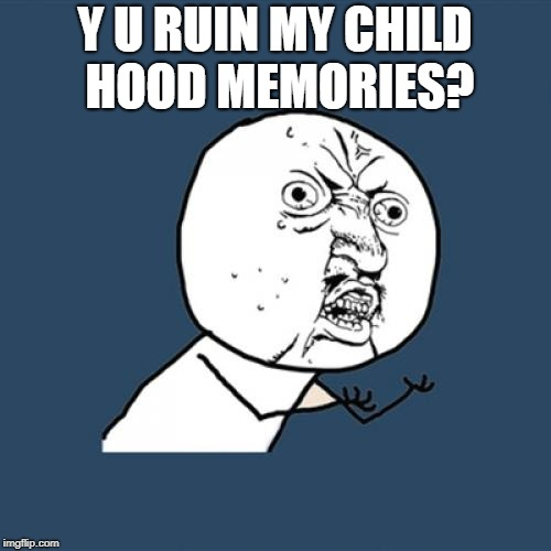 Y U No Meme | Y U RUIN MY CHILD HOOD MEMORIES? | image tagged in memes,y u no | made w/ Imgflip meme maker