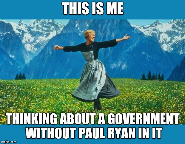 the sound of music happiness | THIS IS ME THINKING ABOUT A GOVERNMENT WITHOUT PAUL RYAN IN IT | image tagged in the sound of music happiness | made w/ Imgflip meme maker