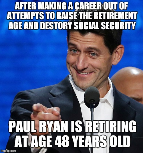 AFTER MAKING A CAREER OUT OF ATTEMPTS TO RAISE THE RETIREMENT AGE AND DESTORY SOCIAL SECURITY PAUL RYAN IS RETIRING AT AGE 48 YEARS OLD | image tagged in paul ryan points finger | made w/ Imgflip meme maker