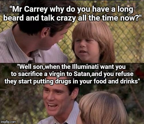 "Crazy Jim Carrey | ""Mr Carrey why do you have a long beard and talk crazy all the time now?"" ""Well son,when the Illuminati want you to sacrifice a virgin to Sa 