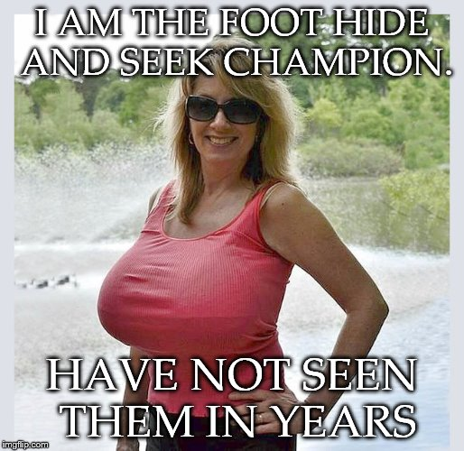 tanktop | I AM THE FOOT HIDE AND SEEK CHAMPION. HAVE NOT SEEN THEM IN YEARS | image tagged in tanktop | made w/ Imgflip meme maker