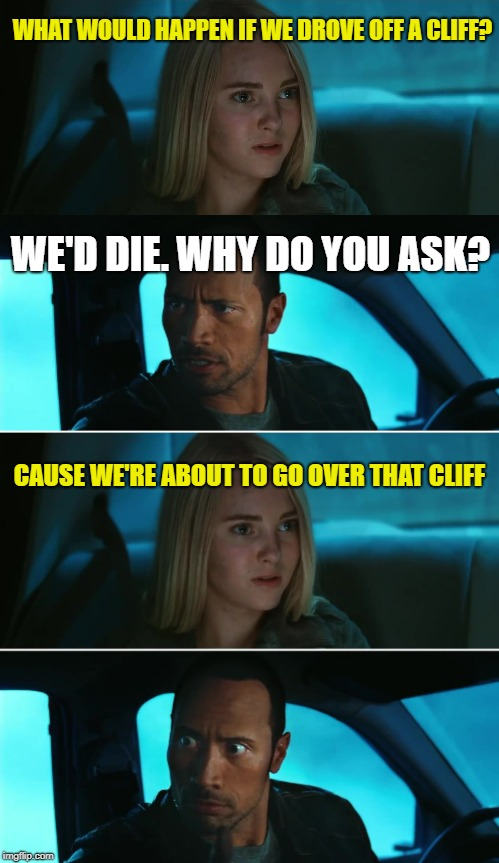Look Out Mountain | WHAT WOULD HAPPEN IF WE DROVE OFF A CLIFF? WE'D DIE. WHY DO YOU ASK? CAUSE WE'RE ABOUT TO GO OVER THAT CLIFF | image tagged in funny memes,the rock driving,rock driving night,death | made w/ Imgflip meme maker