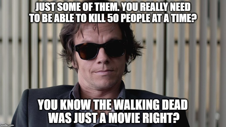 JUST SOME OF THEM. YOU REALLY NEED TO BE ABLE TO KILL 50 PEOPLE AT A TIME? YOU KNOW THE WALKING DEAD WAS JUST A MOVIE RIGHT? | made w/ Imgflip meme maker