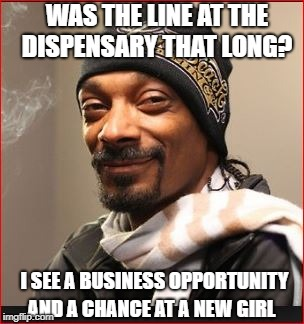 WAS THE LINE AT THE DISPENSARY THAT LONG? AND A CHANCE AT A NEW GIRL I SEE A BUSINESS OPPORTUNITY | made w/ Imgflip meme maker