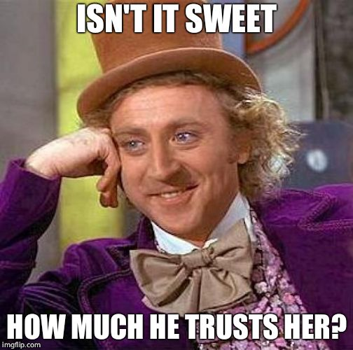 Creepy Condescending Wonka Meme | ISN'T IT SWEET HOW MUCH HE TRUSTS HER? | image tagged in memes,creepy condescending wonka | made w/ Imgflip meme maker