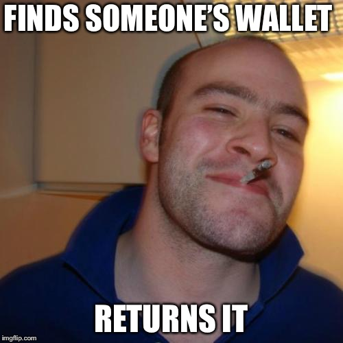 Good Guy Greg Meme | FINDS SOMEONE'S WALLET RETURNS IT | image tagged in memes,good guy greg | made w/ Imgflip meme maker