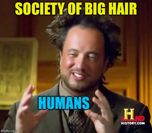 Ancient Aliens Meme | SOCIETY OF BIG HAIR HUMANS | image tagged in memes,ancient aliens | made w/ Imgflip meme maker