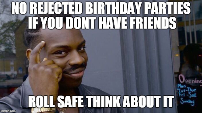 Roll Safe Think About It | NO REJECTED BIRTHDAY PARTIES IF YOU DONT HAVE FRIENDS ROLL SAFE THINK ABOUT IT | image tagged in memes,roll safe think about it,birthday,parties,friends,miss you | made w/ Imgflip meme maker