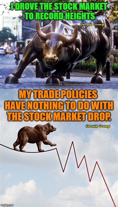 Market Manipulator-in-Chief | I DROVE THE STOCK MARKET TO RECORD HEIGHTS Donald Trump Donald Trump MY TRADE POLICIES HAVE NOTHING TO DO WITH THE STOCK MARKET DROP. | image tagged in trump,trump tax reform,tax cuts for the rich,tax reform | made w/ Imgflip meme maker