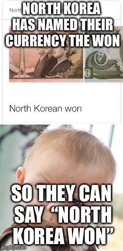 "We won | NORTH KOREA HAS NAMED THEIR CURRENCY THE WON SO THEY CAN SAY ""NORTH KOREA WON"" 