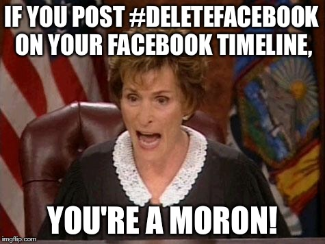 Delete Facebook somewhere else | IF YOU POST #DELETEFACEBOOK ON YOUR FACEBOOK TIMELINE, YOU'RE A MORON! | image tagged in judge judy,memes,delete,facebook,stupid,post | made w/ Imgflip meme maker