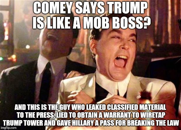 Goodfellas  | COMEY SAYS TRUMP IS LIKE A MOB BOSS? AND THIS IS THE GUY WHO LEAKED CLASSIFIED MATERIAL TO THE PRESS, LIED TO OBTAIN A WARRANT TO WIRETAP TR | image tagged in goodfellas | made w/ Imgflip meme maker