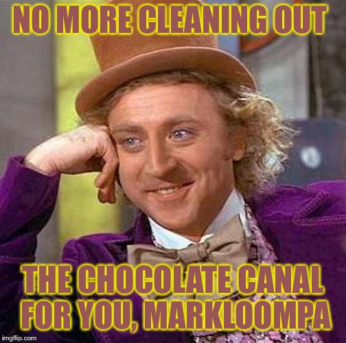 Creepy Condescending Wonka Meme | NO MORE CLEANING OUT THE CHOCOLATE CANAL FOR YOU, MARKLOOMPA | image tagged in memes,creepy condescending wonka | made w/ Imgflip meme maker