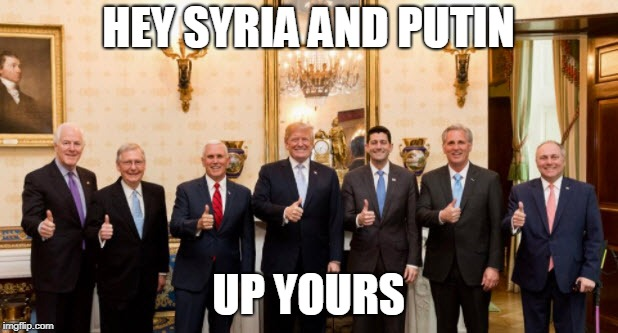 Trump Goes Rogue | HEY SYRIA AND PUTIN UP YOURS | image tagged in donald trump,trump,president trump,paul ryan,congress | made w/ Imgflip meme maker