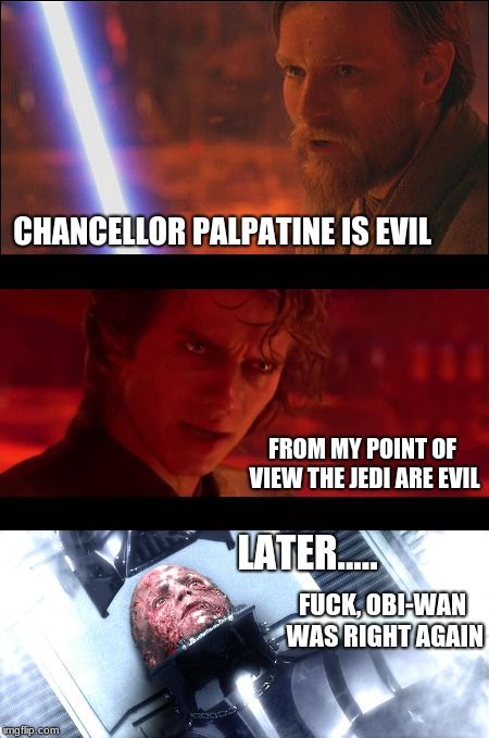 Obi-wan's a Dick | CHANCELLOR PALPATINE IS EVIL FROM MY POINT OF VIEW THE JEDI ARE EVIL F**K, OBI-WAN WAS RIGHT AGAIN LATER..... | image tagged in star wars memes,starwars,anakin skywalker,obi wan kenobi,darth vader,revenge of the sith | made w/ Imgflip meme maker