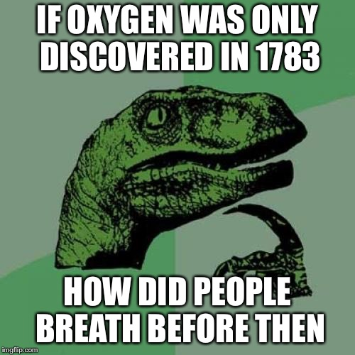 Philosoraptor Meme | IF OXYGEN WAS ONLY DISCOVERED IN 1783 HOW DID PEOPLE BREATH BEFORE THEN | image tagged in memes,philosoraptor | made w/ Imgflip meme maker