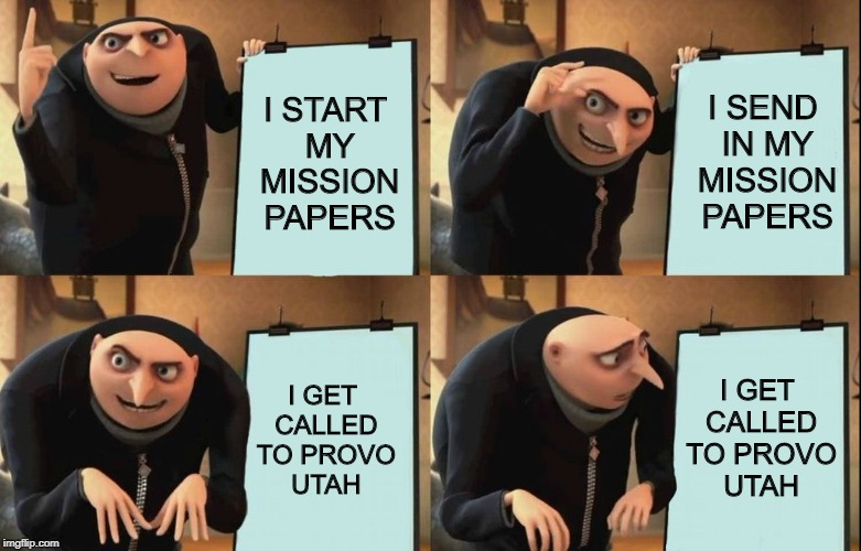 Despicable Me Diabolical Plan Gru Template | I START MY MISSION PAPERS I SEND IN MY MISSION PAPERS I GET CALLED TO PROVO UTAH I GET CALLED TO PROVO UTAH | image tagged in despicable me diabolical plan gru template,mormons | made w/ Imgflip meme maker