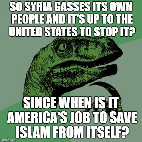 Seriously Mr. Trump. I Didn't Vote For More Middle East Wars... | SO SYRIA GASSES ITS OWN PEOPLE AND IT'S UP TO THE UNITED STATES TO STOP IT? SINCE WHEN IS IT AMERICA'S JOB TO SAVE ISLAM FROM ITSELF? | image tagged in memes,philosoraptor | made w/ Imgflip meme maker