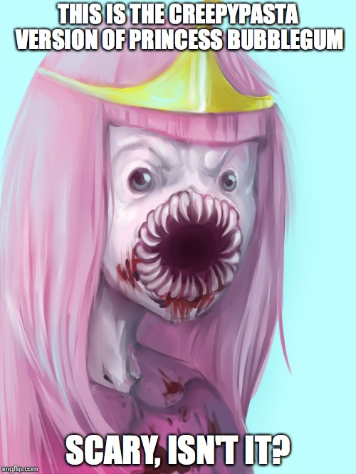 Creepypasta Princess Bubblegum |  THIS IS THE CREEPYPASTA VERSION OF PRINCESS BUBBLEGUM; SCARY, ISN'T IT? | image tagged in adventure time,creepypasta,memes,princess bubblegum | made w/ Imgflip meme maker