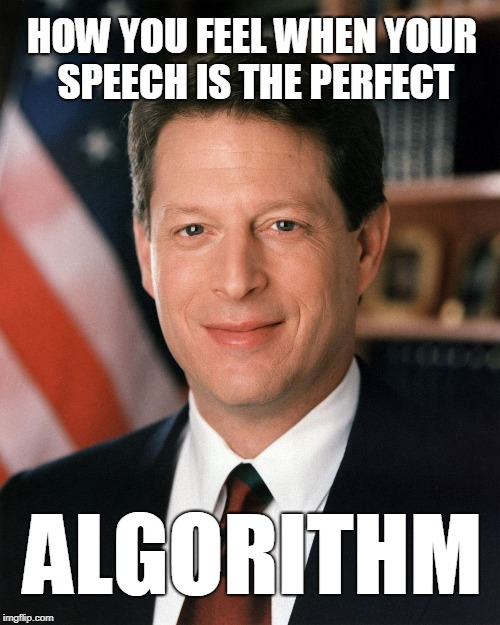 human interactive speaking device | HOW YOU FEEL WHEN YOUR SPEECH IS THE PERFECT ALGORITHM | image tagged in al gore,algorithm,speaking device,allegory | made w/ Imgflip meme maker