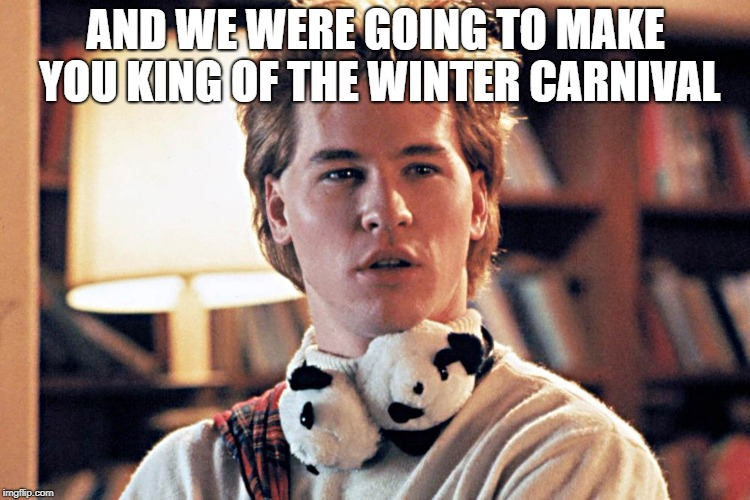 genius | AND WE WERE GOING TO MAKE YOU KING OF THE WINTER CARNIVAL | image tagged in genius | made w/ Imgflip meme maker