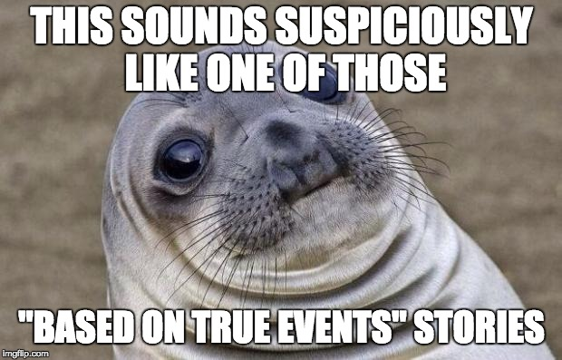 "Awkward Moment Sealion Meme | THIS SOUNDS SUSPICIOUSLY LIKE ONE OF THOSE ""BASED ON TRUE EVENTS"" STORIES 