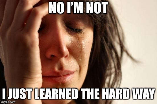 First World Problems Meme | NO I'M NOT I JUST LEARNED THE HARD WAY | image tagged in memes,first world problems | made w/ Imgflip meme maker