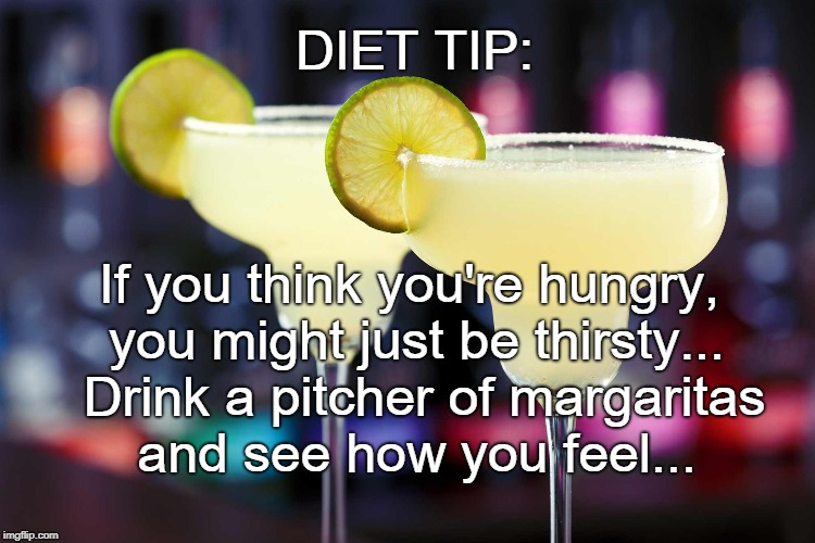 Diet Tip... | DIET TIP: If you think you're hungry, you might just be thirsty...  Drink a pitcher of margaritas and see how you feel... | image tagged in hungry,thirsty,margarita | made w/ Imgflip meme maker