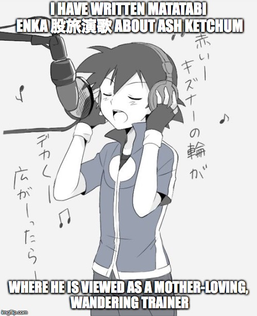 Pokemon Enka | I HAVE WRITTEN MATATABI ENKA 股旅演歌 ABOUT ASH KETCHUM WHERE HE IS VIEWED AS A MOTHER-LOVING, WANDERING TRAINER | image tagged in enka,pokemon,memes,ash ketchum,meanwhile in japan | made w/ Imgflip meme maker