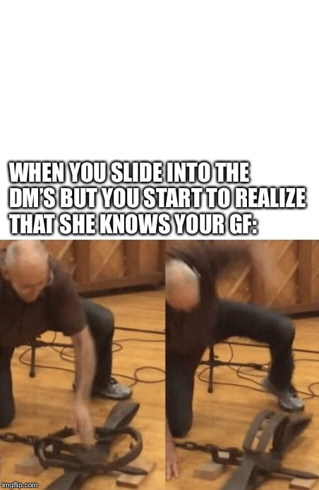 Sliding Into The DM's But- | WHEN YOU SLIDE INTO THE DM'S BUT YOU START TO REALIZE THAT SHE KNOWS YOUR GF: | image tagged in sliding into her dms,bear trap,dank,dank memes,shitpost,insert tag here | made w/ Imgflip meme maker