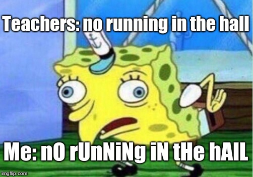 Mocking Spongebob Meme | Teachers: no running in the hall Me: nO rUnNiNg iN tHe hAlL | image tagged in memes,mocking spongebob | made w/ Imgflip meme maker