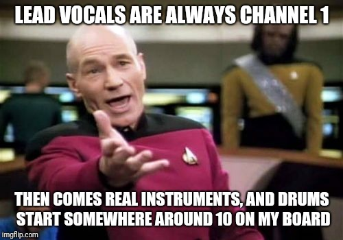 Picard Wtf Meme | LEAD VOCALS ARE ALWAYS CHANNEL 1 THEN COMES REAL INSTRUMENTS, AND DRUMS START SOMEWHERE AROUND 10 ON MY BOARD | image tagged in memes,picard wtf | made w/ Imgflip meme maker