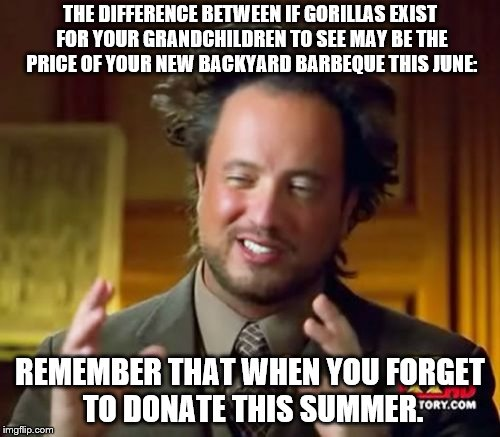 Ancient Aliens Meme | THE DIFFERENCE BETWEEN IF GORILLAS EXIST FOR YOUR GRANDCHILDREN TO SEE MAY BE THE PRICE OF YOUR NEW BACKYARD BARBEQUE THIS JUNE: REMEMBER TH | image tagged in memes,ancient aliens | made w/ Imgflip meme maker