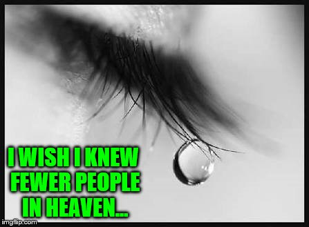 I wish I knew Fewer People in Heaven... | I WISH I KNEW FEWER PEOPLE IN HEAVEN... | image tagged in tears,sadness,memes,family in heaven,friends in heaven,crying | made w/ Imgflip meme maker