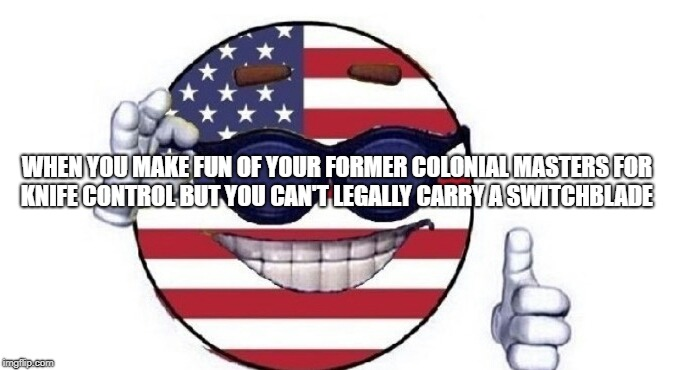 WHEN YOU MAKE FUN OF YOUR FORMER COLONIAL MASTERS FOR KNIFE CONTROL BUT YOU CAN'T LEGALLY CARRY A SWITCHBLADE | image tagged in usa picardia | made w/ Imgflip meme maker